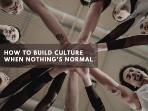 How to Build Culture When Nothing's Normal